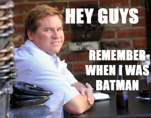 val-kilmer-hey-guys-remember-when-i-was-batman